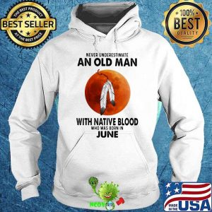 Never Underestimate An Old Man With Native Blood Who Was Born In June Blood Moon Shirt