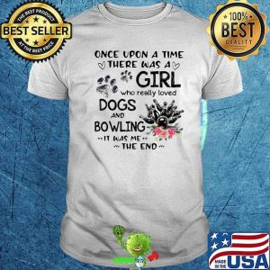 Once Upon A Time Was A Girl Who Really Loved Dogs And Bowling It Was Me The End Shirt